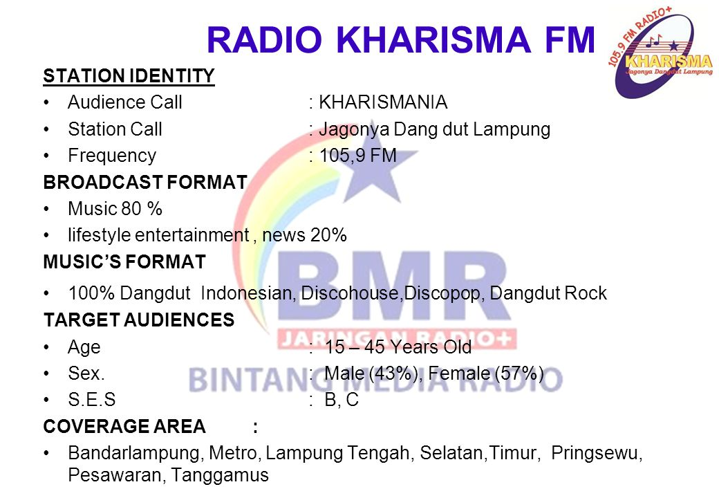 RADIO KHARISMA FM STATION IDENTITY Audience Call: KHARISMANIA Station Call: Jagonya Dang dut Lampung Frequency: 105,9 FM BROADCAST FORMAT Music 80 % l