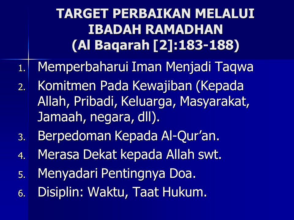 TARGET PERBAIKAN MELALUI IBADAH RAMADHAN (Al Baqarah [2]:183-188) 1. Memperbaharui Iman Menjadi Taqwa 2. Komitmen Pada Kewajiban (Kepada Allah, Pribad