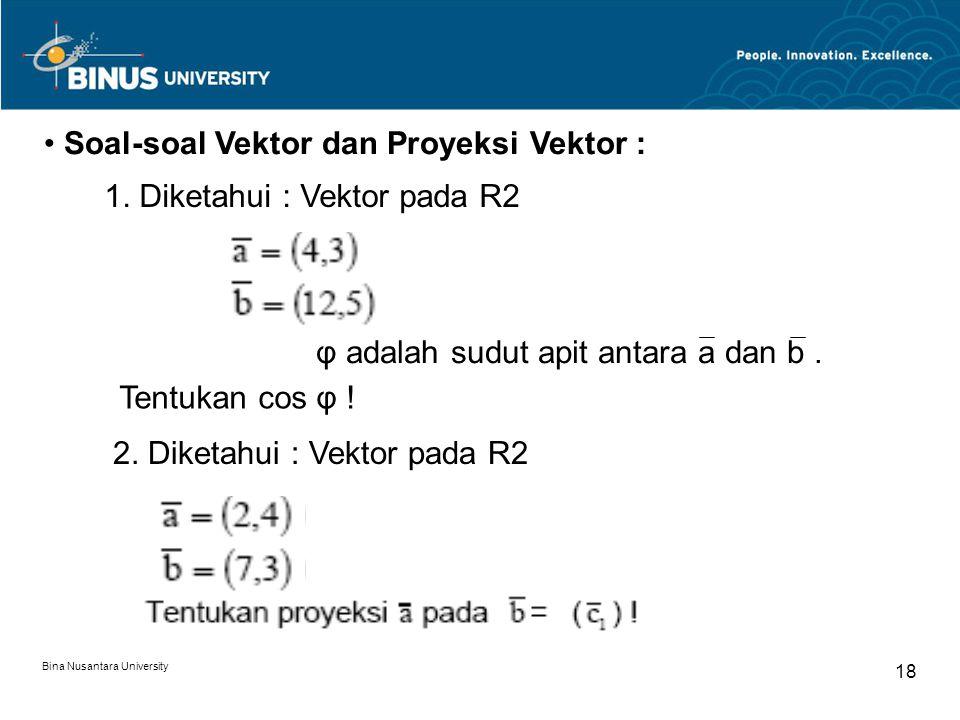 Bina Nusantara University 18 Soal-soal Vektor dan Proyeksi Vektor : 1. Diketahui : Vektor pada R2 φ adalah sudut apit antara a dan b. Tentukan cos φ !