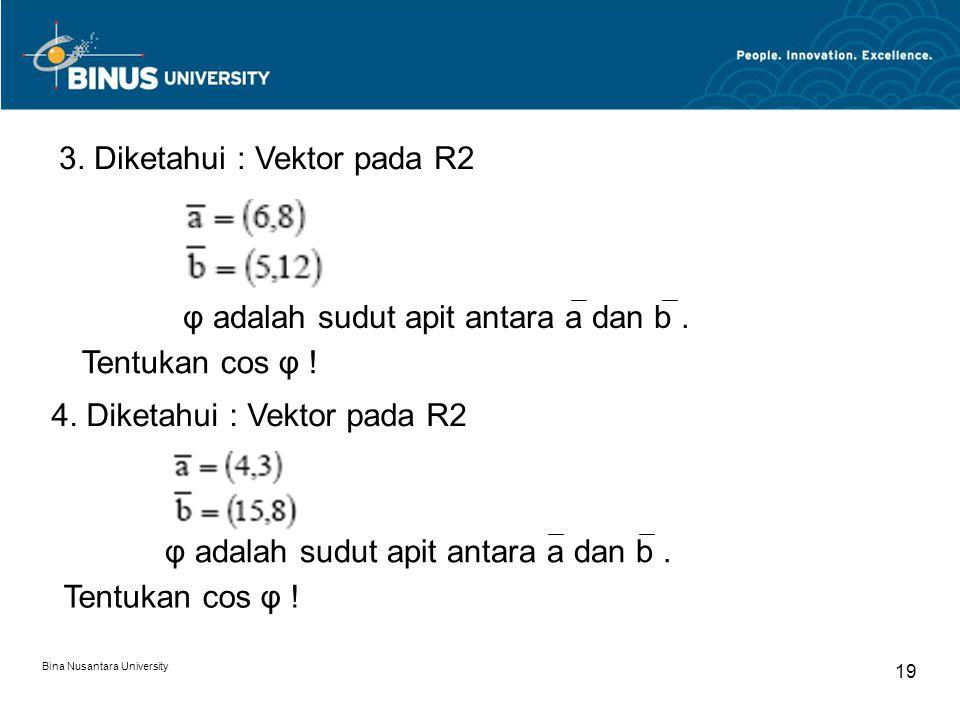 Bina Nusantara University 19 3. Diketahui : Vektor pada R2 φ adalah sudut apit antara a dan b. Tentukan cos φ ! 4. Diketahui : Vektor pada R2 φ adalah