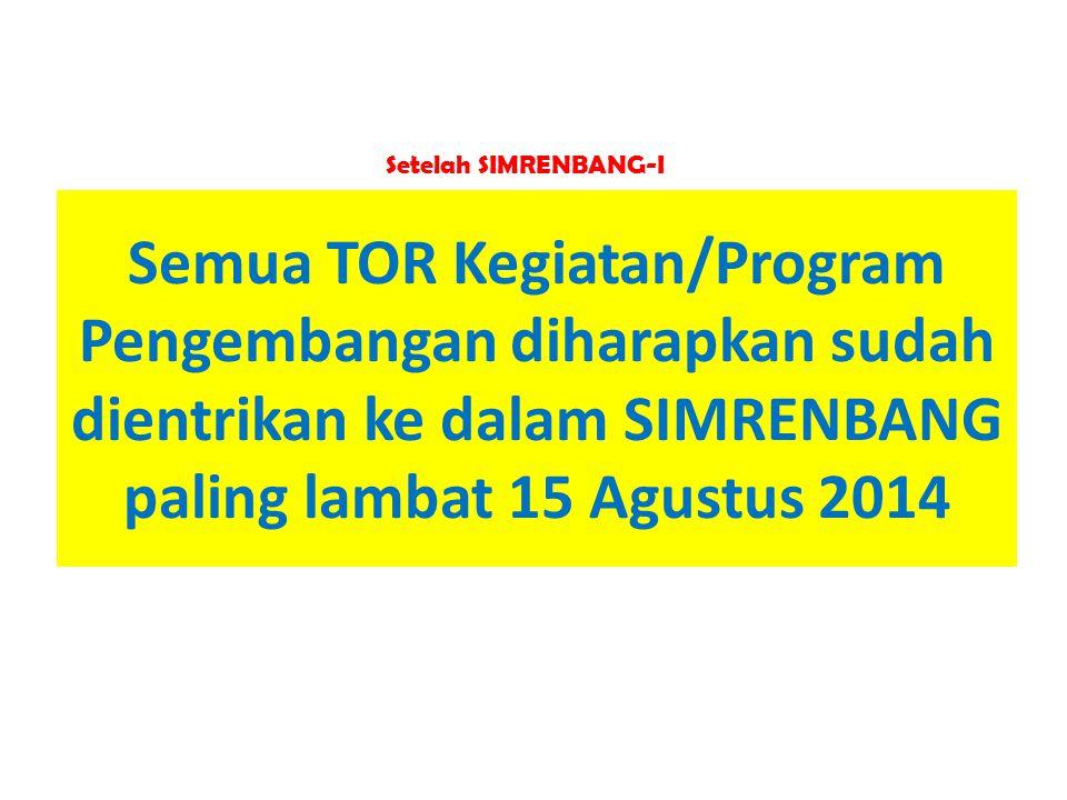 Semua TOR Kegiatan/Program Pengembangan diharapkan sudah dientrikan ke dalam SIMRENBANG paling lambat 15 Agustus 2014 Setelah SIMRENBANG-I