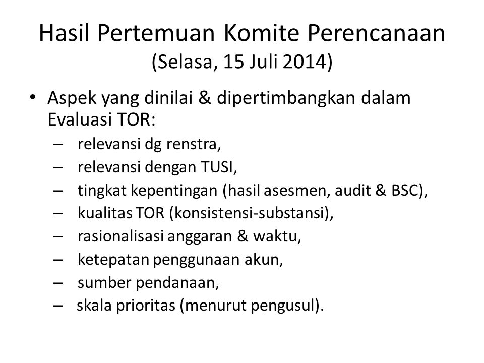 Hasil Pertemuan Komite Perencanaan (Selasa, 15 Juli 2014) Aspek yang dinilai & dipertimbangkan dalam Evaluasi TOR: – relevansi dg renstra, – relevansi