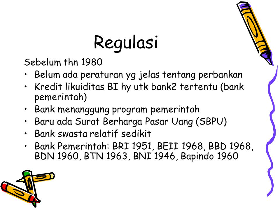 Regulasi Sejak 1980 – 1990 Paket 1 Juni 1983: Penghapusan pagu kredit, pengurangan KLBI, kebebasan penetapan suku bunga 1984: BI menerbitkan SBI Paket 27 Okt 1988: Kemudahan membuka kantor bank, kemudahan pendirian bank swasta, boleh menyelenggarakan tabungan.