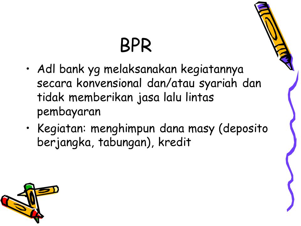 MFIs MICROFINANCE IN INDONESIA Bank Non Bank Rural Banks (BPR/BPRS) Act= The Banking Act No.7/1992 as amended by the Act No.10/1998 License= Bank Indonesia, the Central Bank Supervision= The Central Bank Act No.23/1999 BRI Unit Act= The Banking Act No.10/1998 License= Bank Indonesia, the Central Bank Supervision= * BRI Branches * Bank Indonesia for BRI as a Whole (Commercial Bank) Village Credit Agency (Badan Kredit Desa/BKD) Act= Banking Act No.10/1998 License= Based on Decree of Ministry of Finance Supervision= BRI on behalf of Bank Indonesia Cooperatives (KOSIPA) Act= Cooperative Act No.25/1992 License= State Ministry of cooperative & SME Supervision= State Ministry of cooperative & SME Non Formal Formal LDKP (Village Fund and Credit Institutions) Act= --------- License= Governor of each Province Supervision= Local Government Level I Non Government Organization (NGO) Self Help Group BMT (microfinance based on syariah/Islamic principles) Pawnshop: Owned by the government Supervision : Ministry of Finance