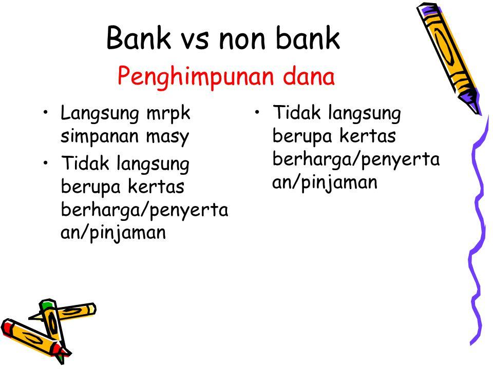 Bank vs non bank Penyaluran dana Utk modal kerja, investasi, konsumsi Utk badan usaha dan individu Utk jangka pendek, menengah dan panjang Terutama utk investasi Terutama utk badan usaha Terutama utk jangka menengah & panjang
