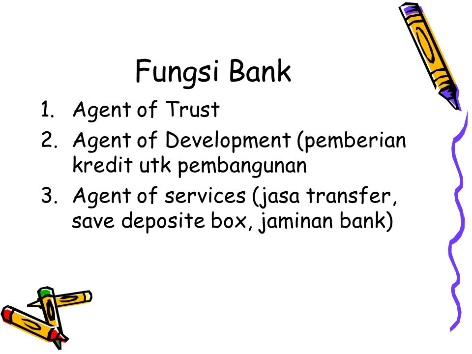 Fungsi Bank 1.Agent of Trust 2.Agent of Development (pemberian kredit utk pembangunan 3.Agent of services (jasa transfer, save deposite box, jaminan bank)