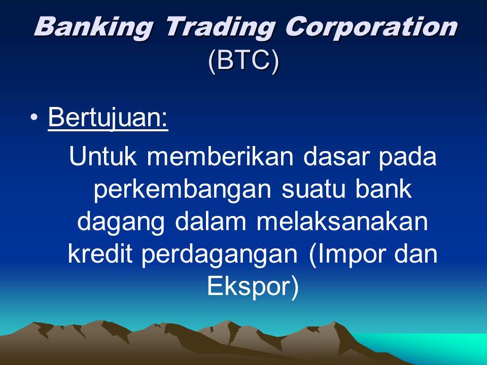 Banking Trading Corporation (BTC) Bertujuan: Untuk memberikan dasar pada perkembangan suatu bank dagang dalam melaksanakan kredit perdagangan (Impor d