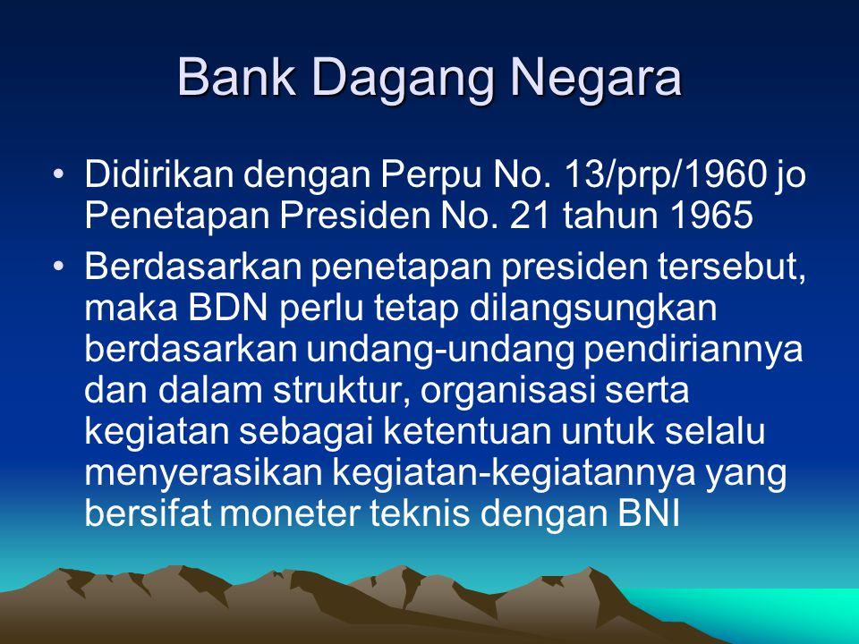Bank Dagang Negara Didirikan dengan Perpu No. 13/prp/1960 jo Penetapan Presiden No. 21 tahun 1965 Berdasarkan penetapan presiden tersebut, maka BDN pe