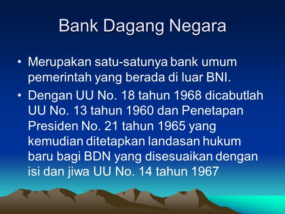 Bank Dagang Negara Merupakan satu-satunya bank umum pemerintah yang berada di luar BNI. Dengan UU No. 18 tahun 1968 dicabutlah UU No. 13 tahun 1960 da