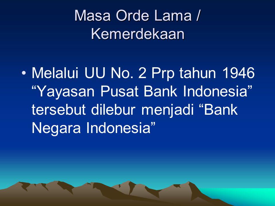 "Masa Orde Lama / Kemerdekaan Melalui UU No. 2 Prp tahun 1946 ""Yayasan Pusat Bank Indonesia"" tersebut dilebur menjadi ""Bank Negara Indonesia"""