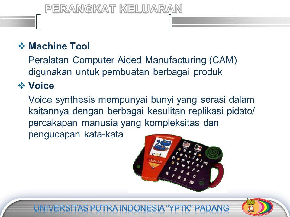 LOGO  Machine Tool Peralatan Computer Aided Manufacturing (CAM) digunakan untuk pembuatan berbagai produk  Voice Voice synthesis mempunyai bunyi yang serasi dalam kaitannya dengan berbagai kesulitan replikasi pidato/ percakapan manusia yang kompleksitas dan pengucapan kata-kata