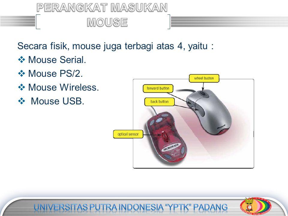 Secara fisik, mouse juga terbagi atas 4, yaitu :  Mouse Serial.  Mouse PS/2.  Mouse Wireless.  Mouse USB.