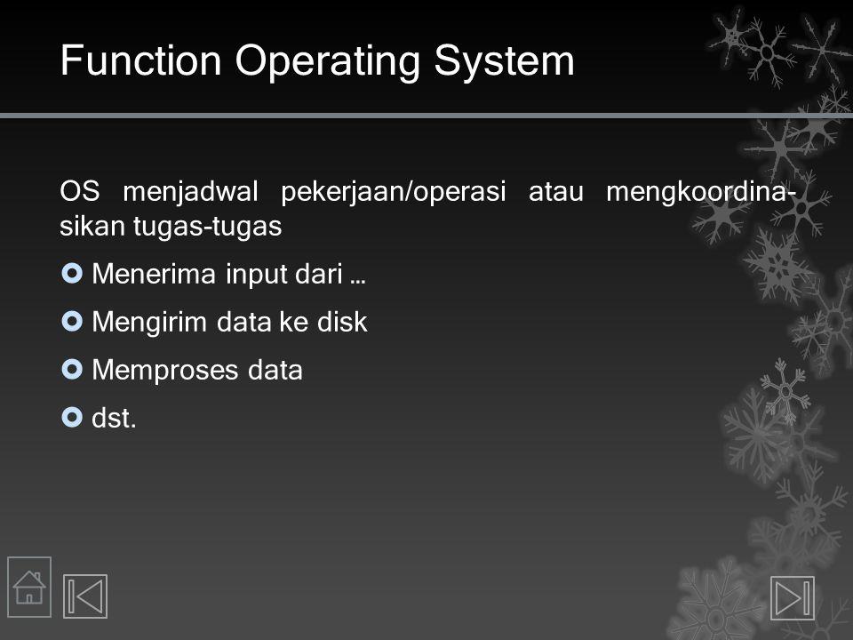 Function Operating System OS menjadwal pekerjaan/operasi atau mengkoordina- sikan tugas-tugas  Menerima input dari …  Mengirim data ke disk  Mempro