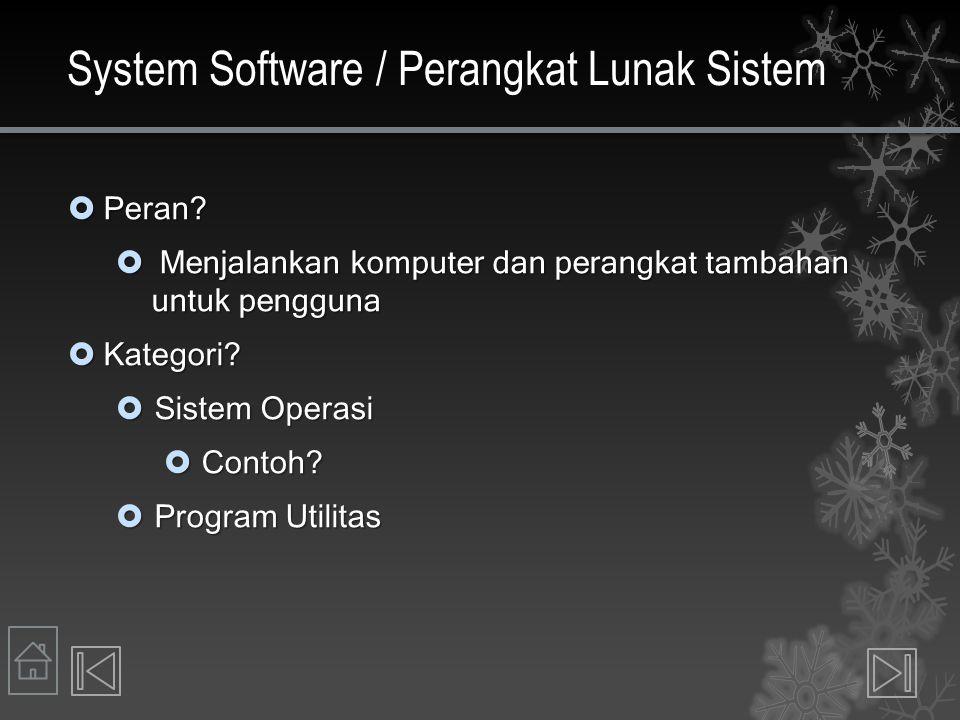 System Software / Perangkat Lunak Sistem  Peran?  Menjalankan komputer dan perangkat tambahan untuk pengguna  Kategori?  Sistem Operasi  Contoh?
