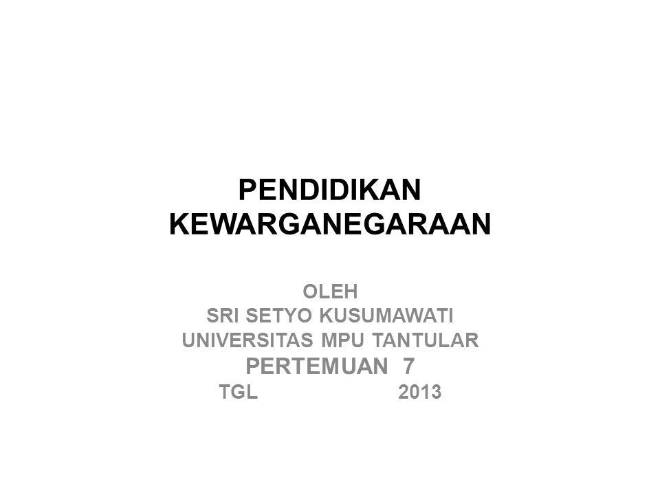 PENDIDIKAN KEWARGANEGARAAN OLEH SRI SETYO KUSUMAWATI UNIVERSITAS MPU TANTULAR PERTEMUAN 7 TGL 2013