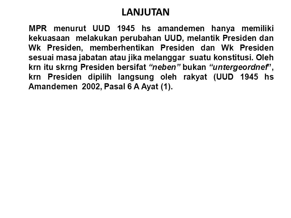 LANJUTAN MPR menurut UUD 1945 hs amandemen hanya memiliki kekuasaan melakukan perubahan UUD, melantik Presiden dan Wk Presiden, memberhentikan Presiden dan Wk Presiden sesuai masa jabatan atau jika melanggar suatu konstitusi.