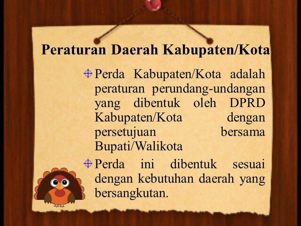 Peraturan Daerah Kabupaten/Kota Perda Kabupaten/Kota adalah peraturan perundang-undangan yang dibentuk oleh DPRD Kabupaten/Kota dengan persetujuan ber