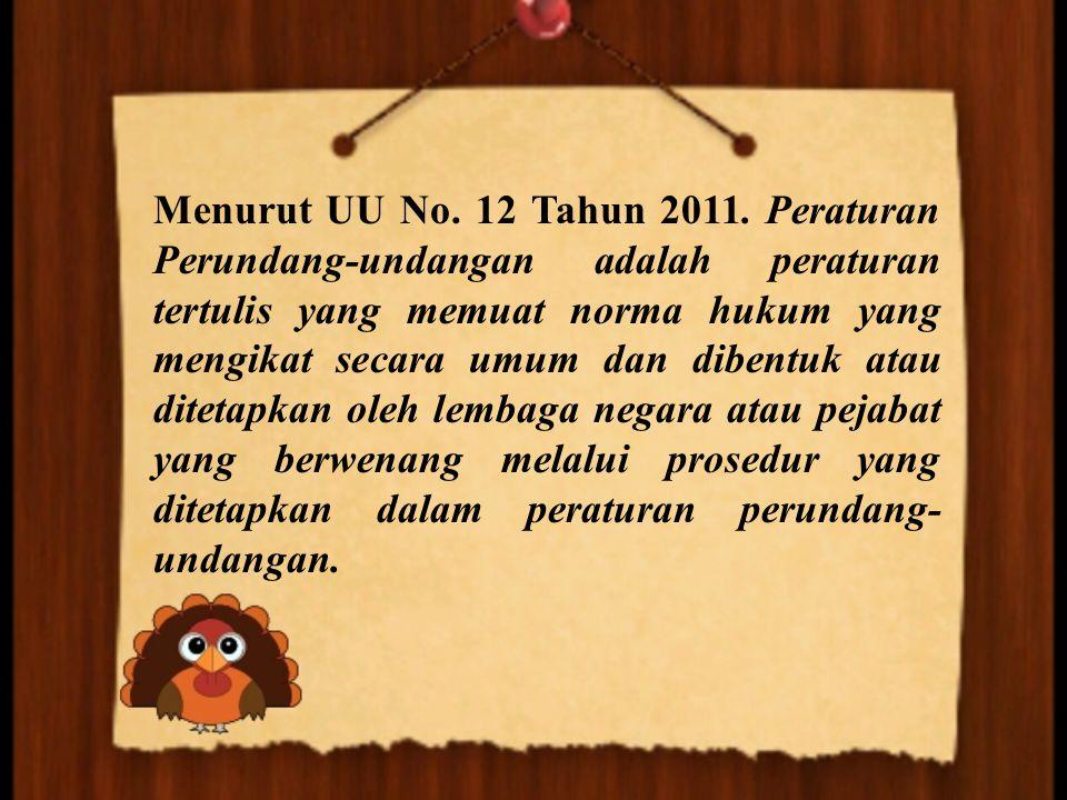 Menurut UU No. 12 Tahun 2011. Peraturan Perundang-undangan adalah peraturan tertulis yang memuat norma hukum yang mengikat secara umum dan dibentuk at