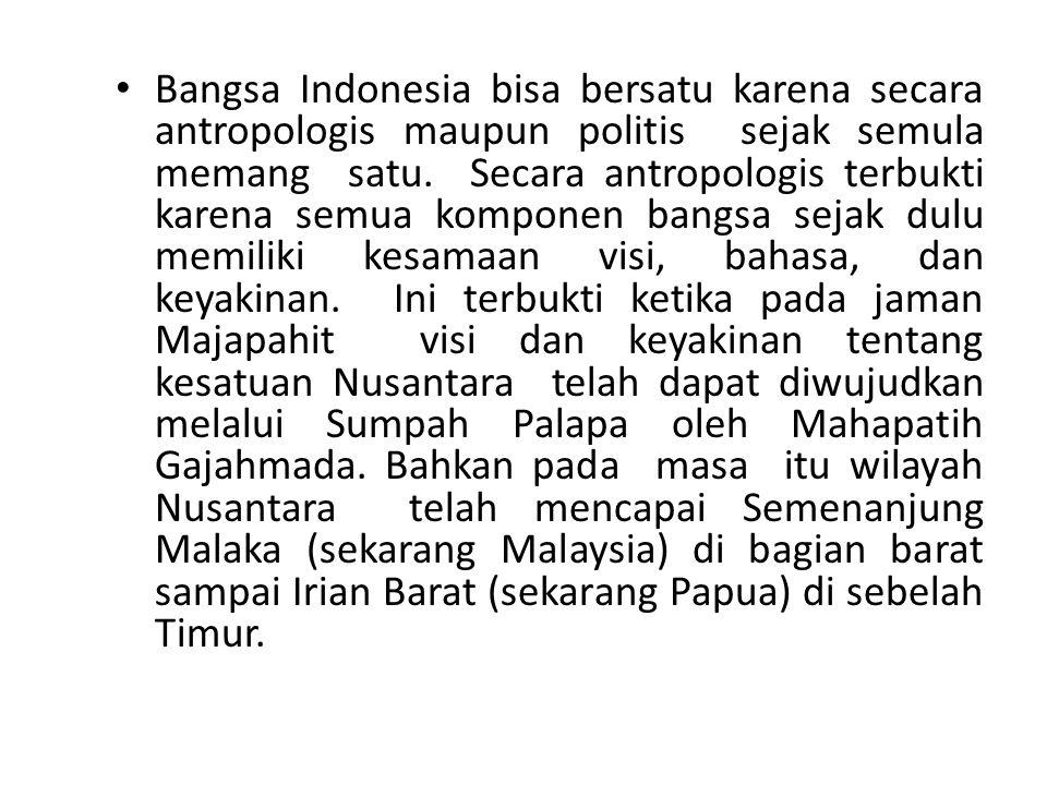Bangsa Indonesia bisa bersatu karena secara antropologis maupun politis sejak semula memang satu. Secara antropologis terbukti karena semua komponen b