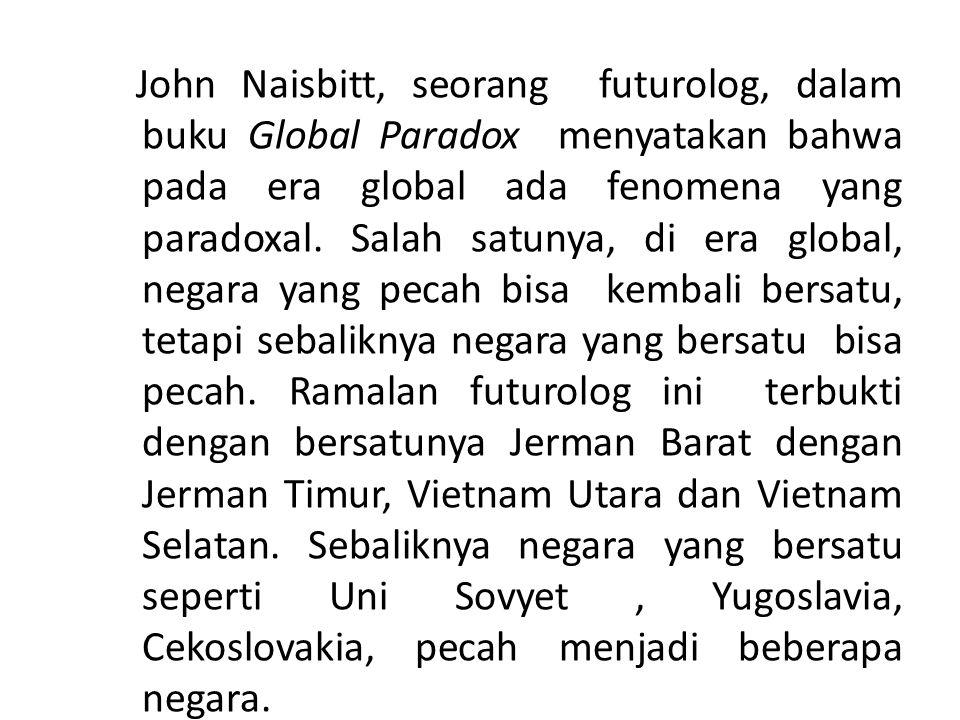 John Naisbitt, seorang futurolog, dalam buku Global Paradox menyatakan bahwa pada era global ada fenomena yang paradoxal. Salah satunya, di era global