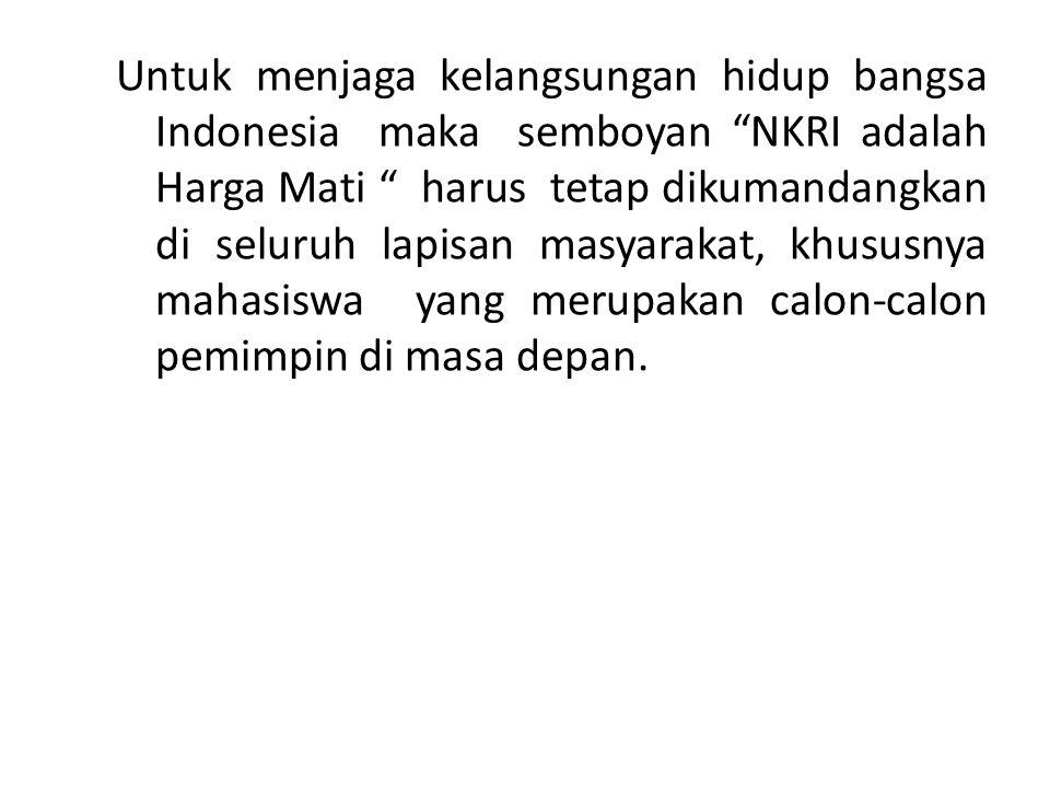 "Untuk menjaga kelangsungan hidup bangsa Indonesia maka semboyan ""NKRI adalah Harga Mati "" harus tetap dikumandangkan di seluruh lapisan masyarakat, kh"