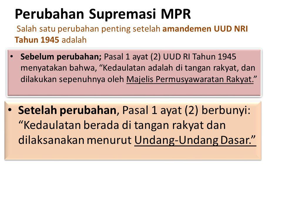 Perubahan Supremasi MPR Salah satu perubahan penting setelah amandemen UUD NRI Tahun 1945 adalah Sebelum perubahan; Pasal 1 ayat (2) UUD RI Tahun 1945