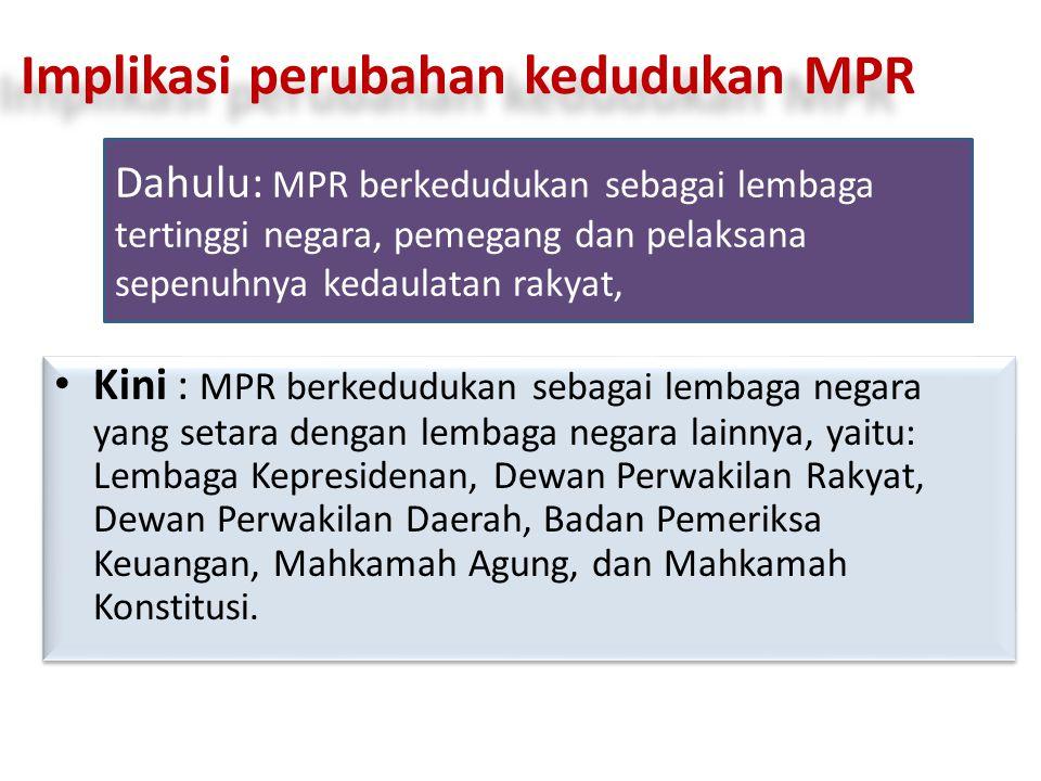 Implikasi perubahan kedudukan MPR Kini : MPR berkedudukan sebagai lembaga negara yang setara dengan lembaga negara lainnya, yaitu: Lembaga Kepresidena
