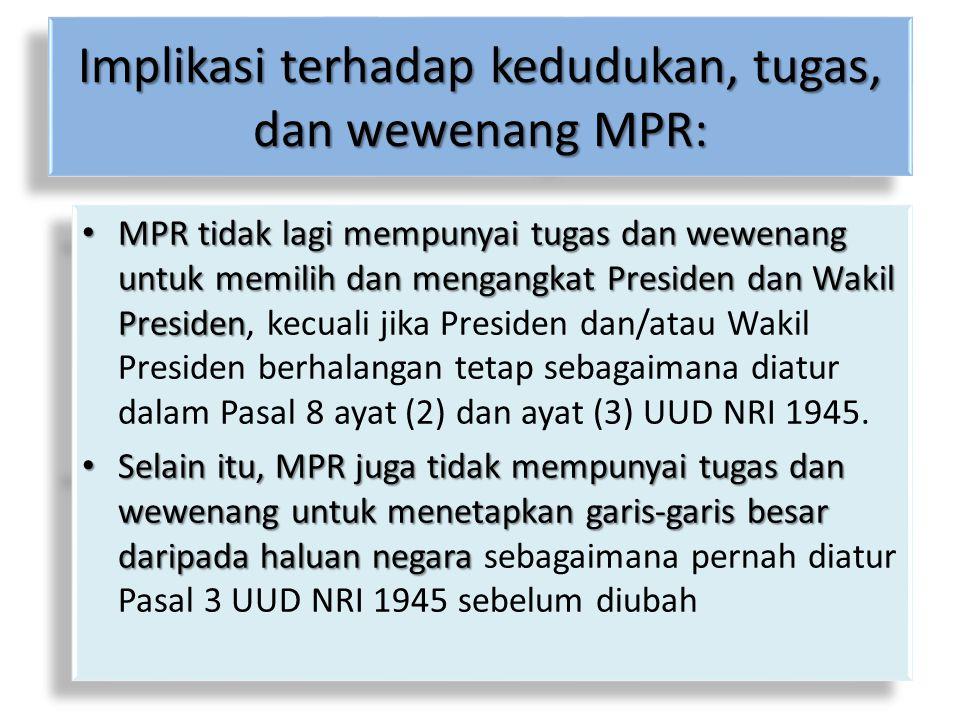 Implikasi terhadap kedudukan, tugas, dan wewenang MPR: MPR tidak lagi mempunyai tugas dan wewenang untuk memilih dan mengangkat Presiden dan Wakil Pre
