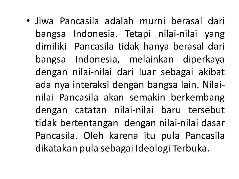Jiwa Pancasila adalah murni berasal dari bangsa Indonesia. Tetapi nilai-nilai yang dimiliki Pancasila tidak hanya berasal dari bangsa Indonesia, melai