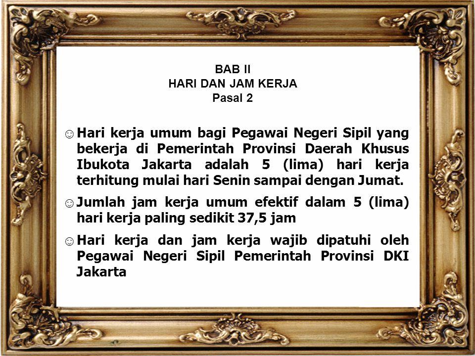 BAB II HARI DAN JAM KERJA Pasal 2 ☺ Hari kerja umum bagi Pegawai Negeri Sipil yang bekerja di Pemerintah Provinsi Daerah Khusus Ibukota Jakarta adalah
