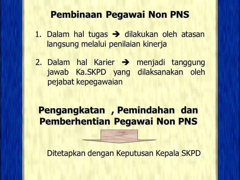 Pembinaan Pegawai Non PNS 1. Dalam hal tugas  dilakukan oleh atasan langsung melalui penilaian kinerja 2. Dalam hal Karier  menjadi tanggung jawab K