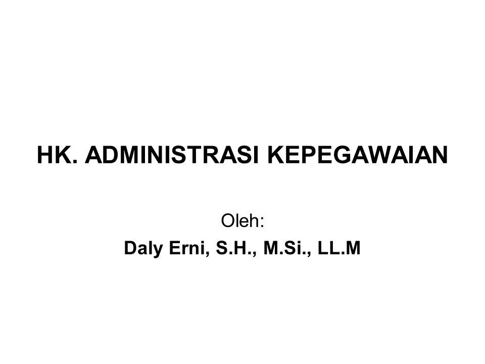 HK. ADMINISTRASI KEPEGAWAIAN Oleh: Daly Erni, S.H., M.Si., LL.M
