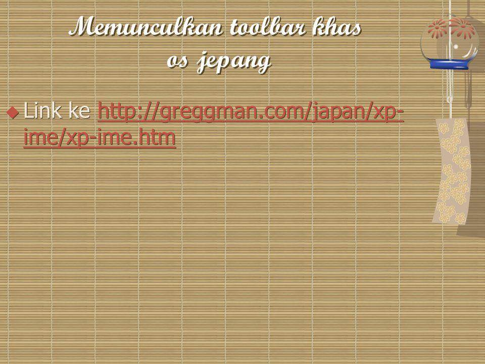 Memunculkan toolbar khas os jepang  Link ke http://greggman.com/japan/xp- ime/xp-ime.htmhttp://greggman.com/japan/xp- ime/xp-ime.htm  Link ke http://greggman.com/japan/xp- ime/xp-ime.htmhttp://greggman.com/japan/xp- ime/xp-ime.htm