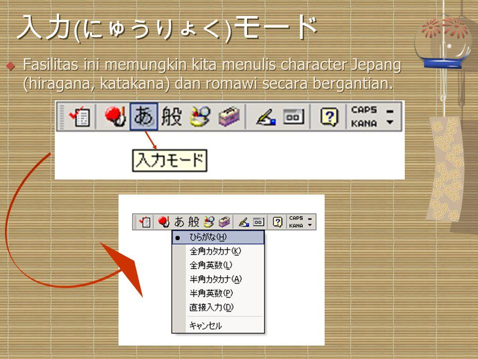 入力 ( にゅうりょく ) モード  Fasilitas ini memungkin kita menulis character Jepang (hiragana, katakana) dan romawi secara bergantian.