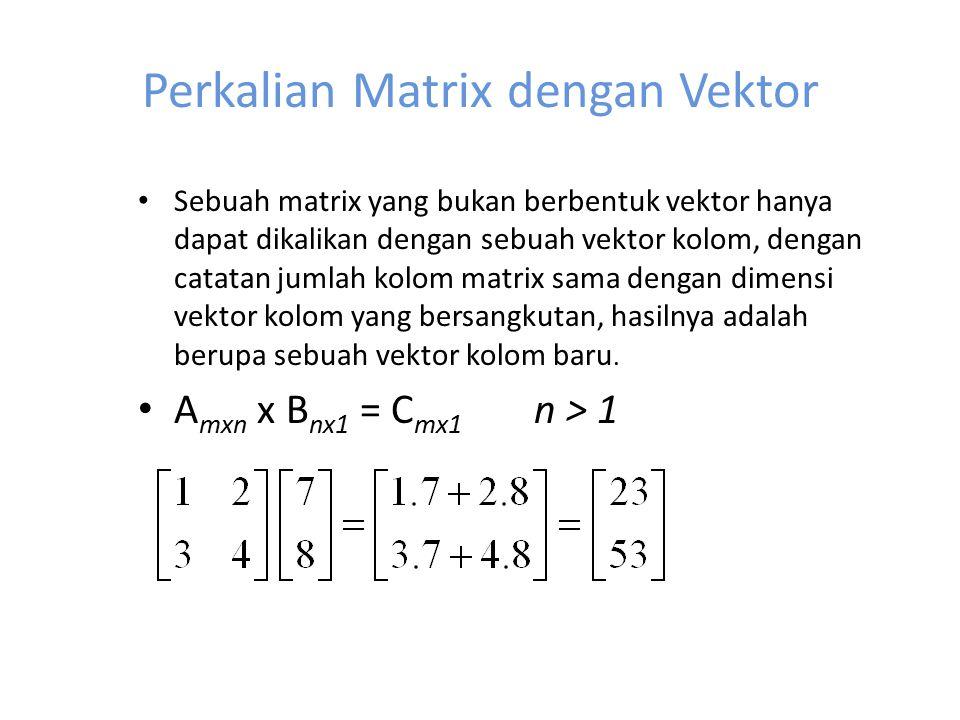 Perkalian Matrix dengan Vektor Sebuah matrix yang bukan berbentuk vektor hanya dapat dikalikan dengan sebuah vektor kolom, dengan catatan jumlah kolom matrix sama dengan dimensi vektor kolom yang bersangkutan, hasilnya adalah berupa sebuah vektor kolom baru.