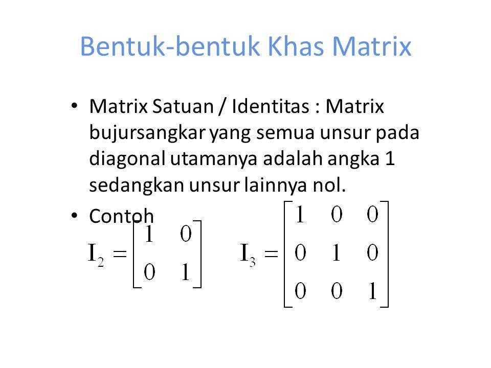 Bentuk-bentuk Khas Matrix Matrix Satuan / Identitas : Matrix bujursangkar yang semua unsur pada diagonal utamanya adalah angka 1 sedangkan unsur lainnya nol.