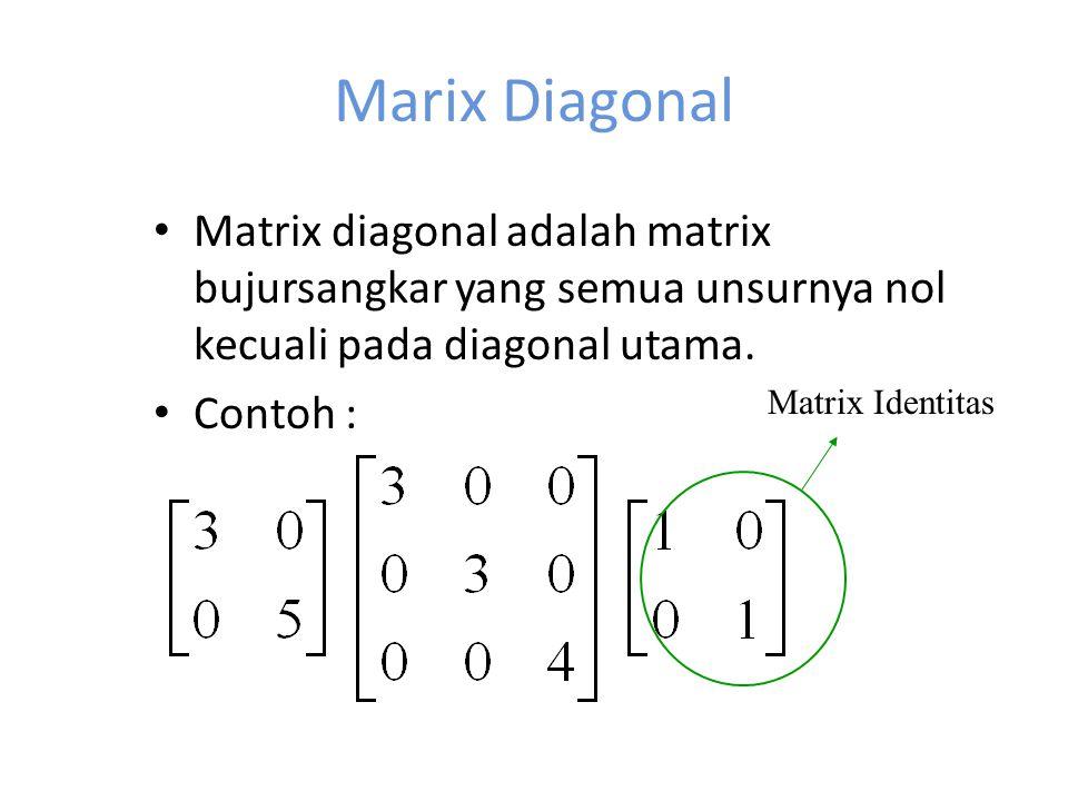 Marix Diagonal Matrix diagonal adalah matrix bujursangkar yang semua unsurnya nol kecuali pada diagonal utama. Contoh : Matrix Identitas