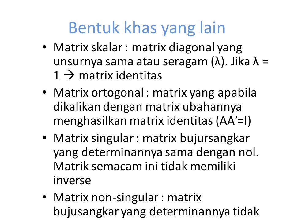 Bentuk khas yang lain Matrix skalar : matrix diagonal yang unsurnya sama atau seragam (λ). Jika λ = 1  matrix identitas Matrix ortogonal : matrix yan