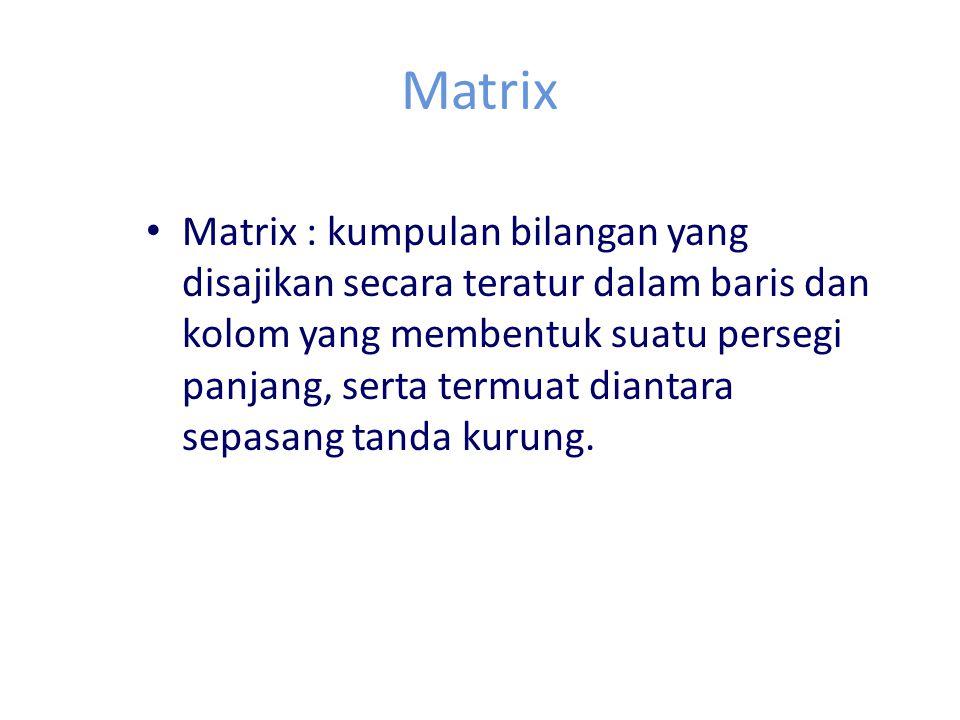 Matrix Matrix : kumpulan bilangan yang disajikan secara teratur dalam baris dan kolom yang membentuk suatu persegi panjang, serta termuat diantara sep