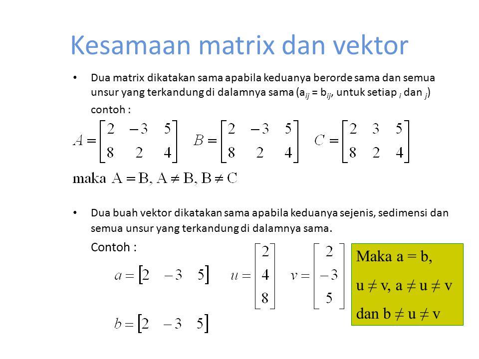 Kesamaan matrix dan vektor Dua matrix dikatakan sama apabila keduanya berorde sama dan semua unsur yang terkandung di dalamnya sama (a ij = b ij, untu
