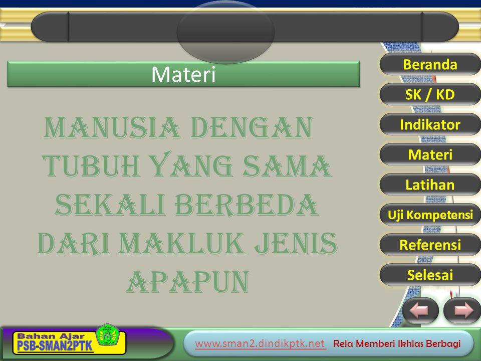 www.sman2.dindikptk.net www.sman2.dindikptk.net Rela Memberi Ikhlas Berbagi www.sman2.dindikptk.net www.sman2.dindikptk.net Rela Memberi Ikhlas Berbagi Materi MANUSIA DENGAN TUBUH YANG SAMA SEKALI BERBEDA DARI MAKLUK JENIS APAPUN Beranda SK / KD Indikator Materi Latihan Uji Kompetensi Referensi Selesai