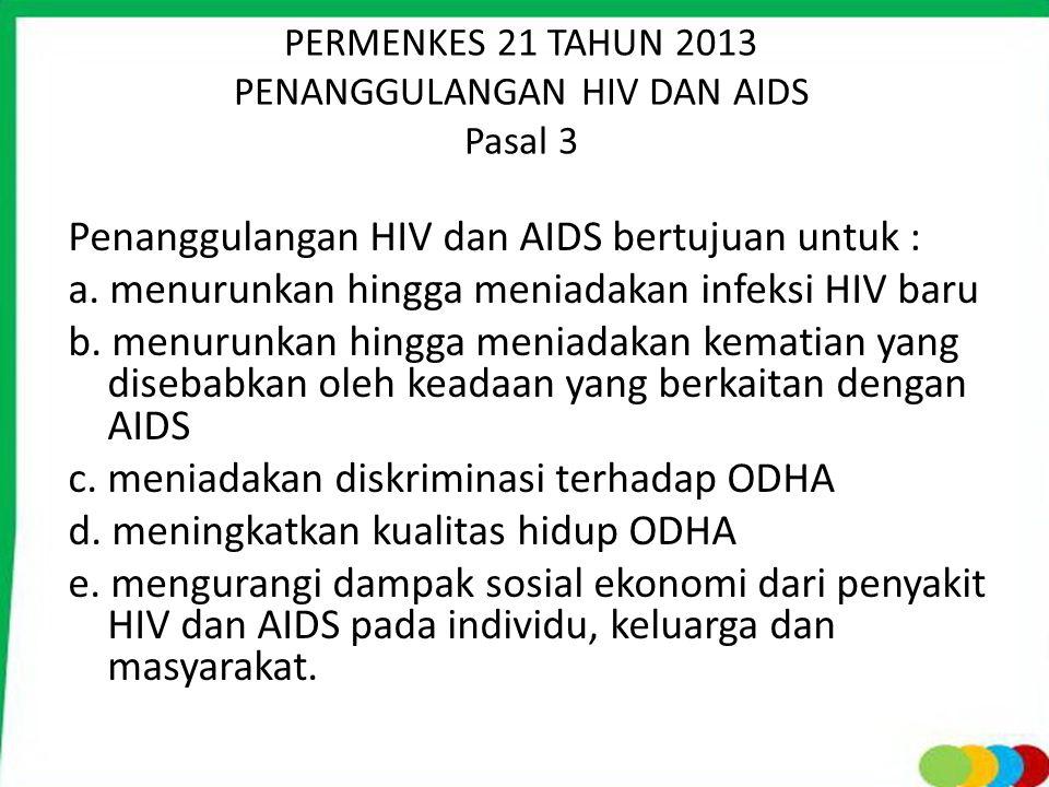 PERMENKES 21 TAHUN 2013 PENANGGULANGAN HIV DAN AIDS Pasal 3 Penanggulangan HIV dan AIDS bertujuan untuk : a. menurunkan hingga meniadakan infeksi HIV