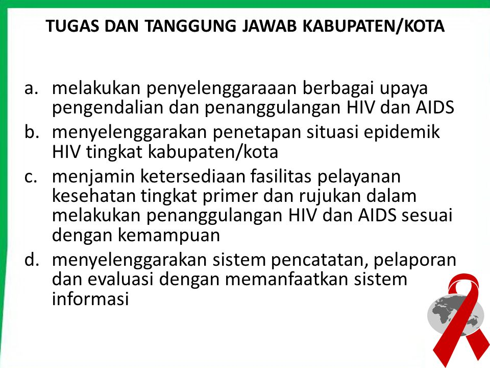 TUGAS DAN TANGGUNG JAWAB KABUPATEN/KOTA a.melakukan penyelenggaraaan berbagai upaya pengendalian dan penanggulangan HIV dan AIDS b.menyelenggarakan pe