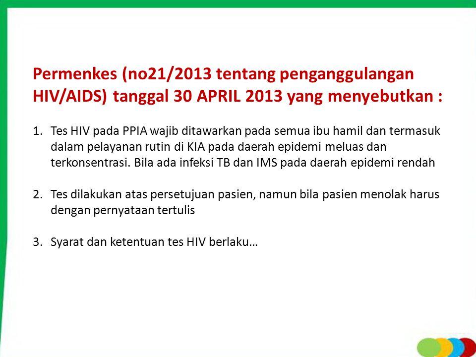 Permenkes (no21/2013 tentang penganggulangan HIV/AIDS) tanggal 30 APRIL 2013 yang menyebutkan : 1.Tes HIV pada PPIA wajib ditawarkan pada semua ibu ha