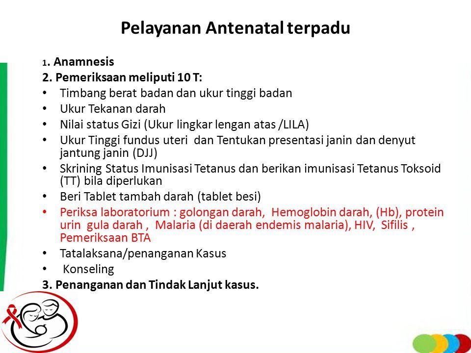 Pelayanan Antenatal terpadu 1. Anamnesis 2. Pemeriksaan meliputi 10 T: Timbang berat badan dan ukur tinggi badan Ukur Tekanan darah Nilai status Gizi