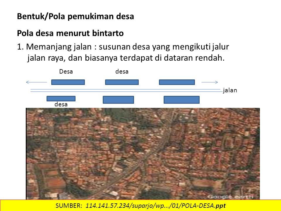 Bentuk/Pola pemukiman desa Pola desa menurut bintarto 1. Memanjang jalan : susunan desa yang mengikuti jalur jalan raya, dan biasanya terdapat di data