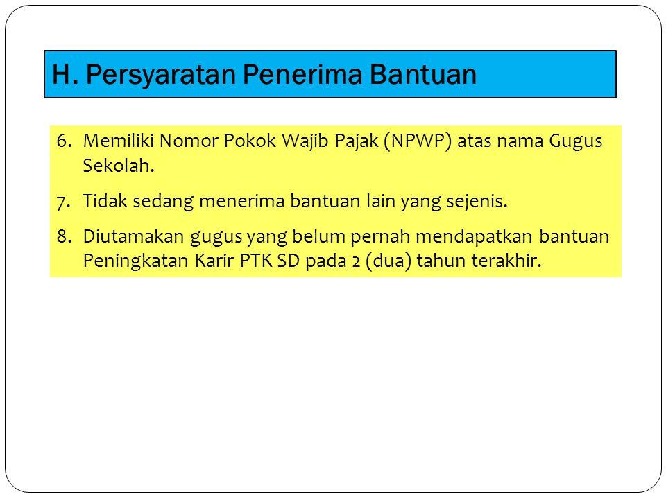 H. Persyaratan Penerima Bantuan 6.Memiliki Nomor Pokok Wajib Pajak (NPWP) atas nama Gugus Sekolah. 7.Tidak sedang menerima bantuan lain yang sejenis.