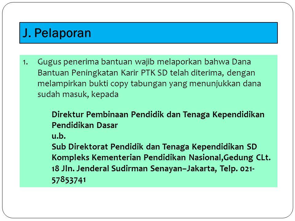 J. Pelaporan 1.Gugus penerima bantuan wajib melaporkan bahwa Dana Bantuan Peningkatan Karir PTK SD telah diterima, dengan melampirkan bukti copy tabun
