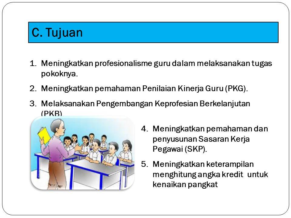 C. Tujuan 1. Meningkatkan profesionalisme guru dalam melaksanakan tugas pokoknya. 2. Meningkatkan pemahaman Penilaian Kinerja Guru (PKG). 3.Melaksanak