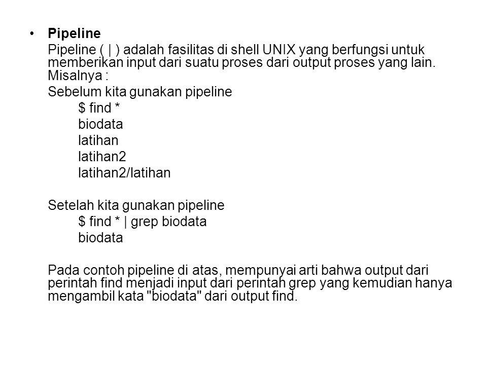 Pipeline Pipeline ( | ) adalah fasilitas di shell UNIX yang berfungsi untuk memberikan input dari suatu proses dari output proses yang lain. Misalnya